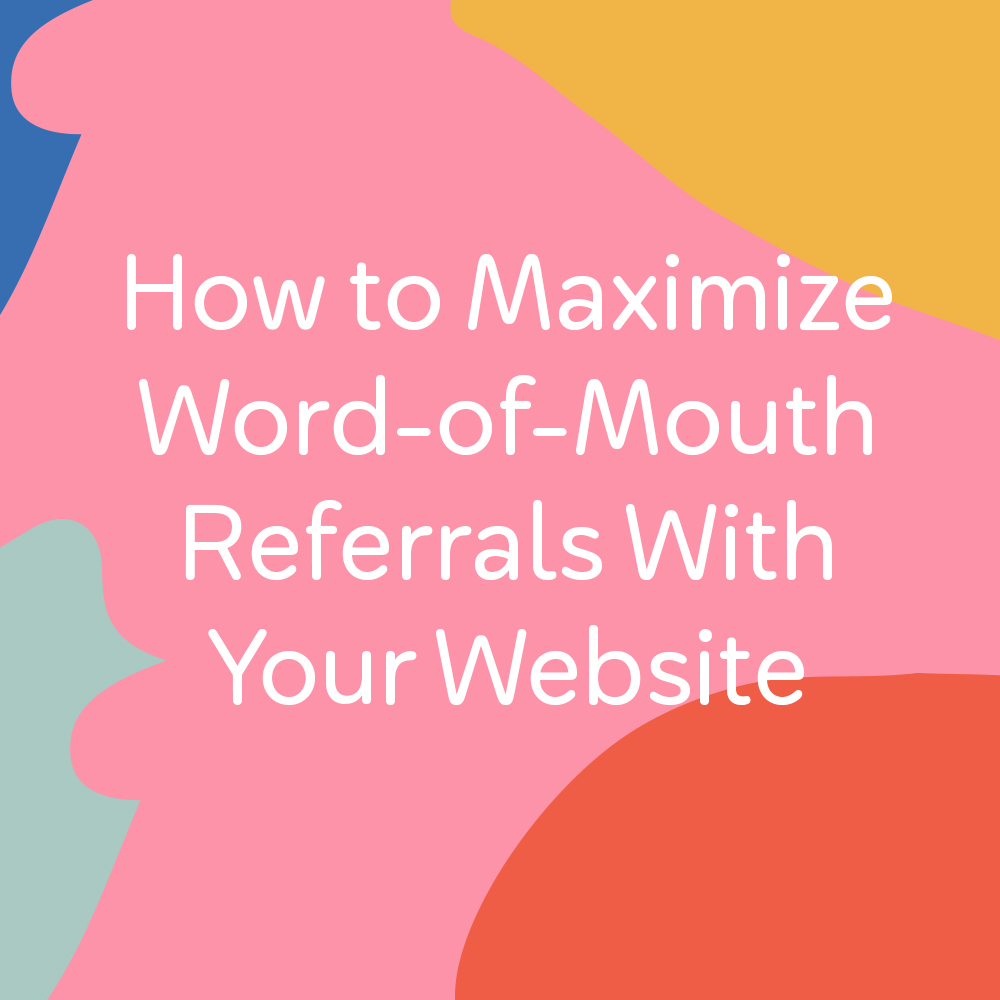 How to Maximize Word-of-Mouth Referrals With Your Website